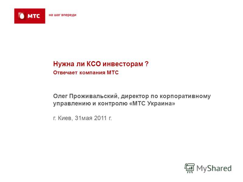 Нужна ли КСО инвесторам ? Отвечает компания МТС Олег Проживальский, директор по корпоративному управлению и контролю «МТС Украина» г. Киев, 31 мая 2011 г.