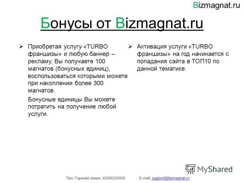 Бонусы от Bizmagnat.ru Приобретая услугу «TURBO франшизы» и любую баннер – рекламу, Вы получаете 100 магнатов (бонусных единиц), воспользоваться которыми можете при накоплении более 300 магнатов. Бонусные единицы Вы можете потратить на получение любо