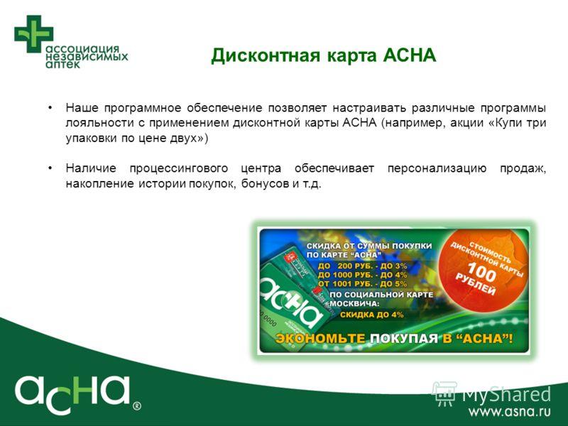 Дисконтная карта АСНА Наше программное обеспечение позволяет настраивать различные программы лояльности с применением дисконтной карты АСНА (например, акции «Купи три упаковки по цене двух») Наличие процессингового центра обеспечивает персонализацию