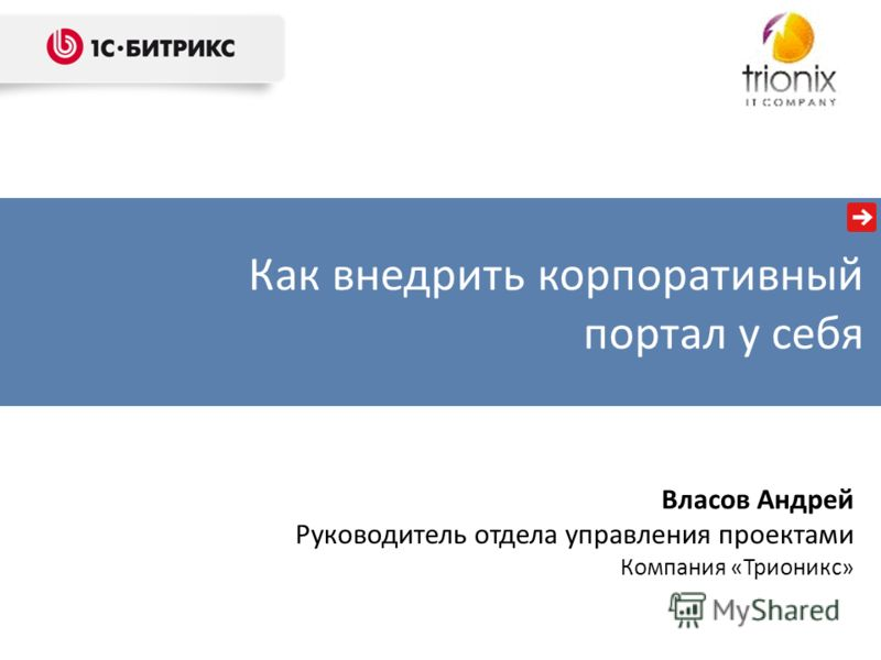 Власов Андрей Руководитель отдела управления проектами Компания «Трионикс» Как внедрить корпоративный портал у себя