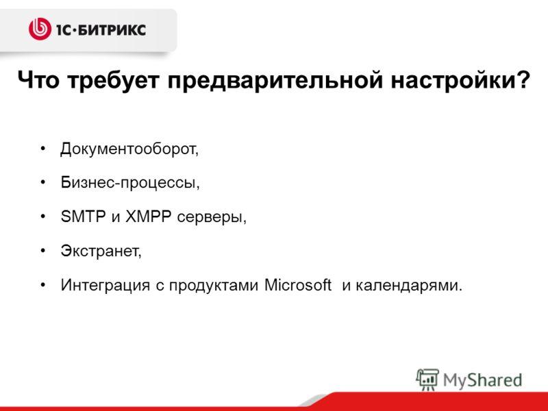 Что требует предварительной настройки? Документооборот, Бизнес-процессы, SMTP и XMPP серверы, Экстранет, Интеграция с продуктами Microsoft и календарями.