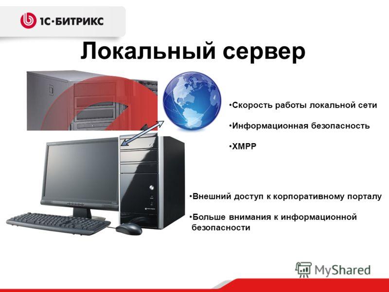 Локальный сервер Скорость работы локальной сети Информационная безопасность XMPP Внешний доступ к корпоративному порталу Больше внимания к информационной безопасности