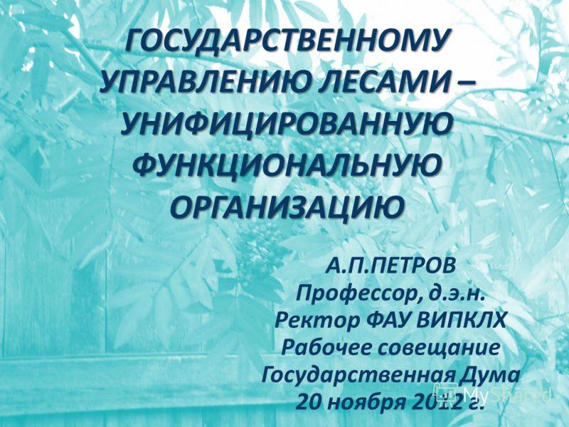 ГОСУДАРСТВЕННОМУ УПРАВЛЕНИЮ ЛЕСАМИ – УНИФИЦИРОВАННУЮ ФУНКЦИОНАЛЬНУЮ ОРГАНИЗАЦИЮ А.П.ПЕТРОВ Профессор, д.э.н. Ректор ФАУ ВИПКЛХ Рабочее совещание Государственная Дума 20 ноября 2012 г.