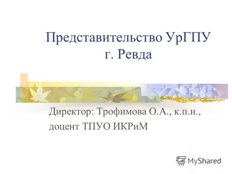 Представительство УрГПУ г. Ревда Директор: Трофимова О.А., к.п.н., доцент ТПУО ИКРиМ