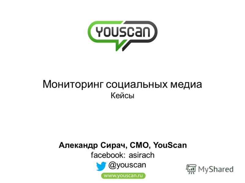Мониторинг социальных медиа Кейсы Алекандр Сирач, CMO, YouScan facebook: asirach @youscan