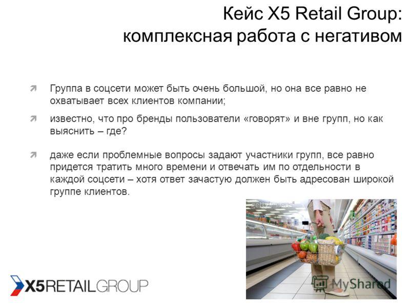 Кейс X5 Retail Group: комплексная работа с негативом Группа в соцсети может быть очень большой, но она все равно не охватывает всех клиентов компании; известно, что про бренды пользователи «говорят» и вне групп, но как выяснить – где? даже если пробл