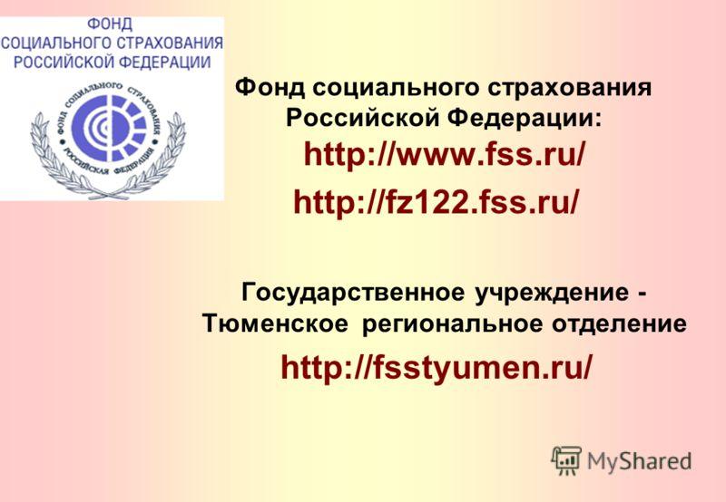 Фонд социального страхования Российской Федерации: http://www.fss.ru/ http://fz122.fss.ru/ Государственное учреждение - Тюменское региональное отделение http://fsstyumen.ru/