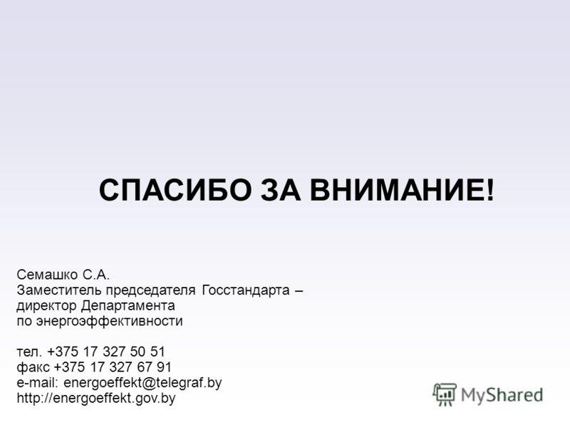 СПАСИБО ЗА ВНИМАНИЕ! Семашко С.А. Заместитель председателя Госстандарта – директор Департамента по энергоэффективности тел. +375 17 327 50 51 факс +375 17 327 67 91 e-mail: energoeffekt@telegraf.by http://energoeffekt.gov.by