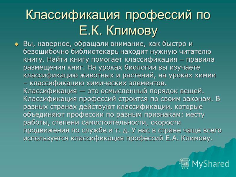Классификация профессий по Е.К. Климову Вы, наверное, обращали внимание, как быстро и безошибочно библиотекарь находит нужную читателю книгу. Найти книгу помогает классификация правила размещения книг. На уроках биологии вы изучаете классификацию жив