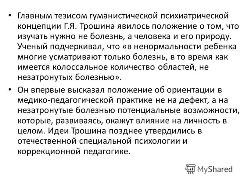 Главным тезисом гуманистической психиатрической концепции Г.Я. Трошина явилось положение о том, что изучать нужно не болезнь, а человека и его природу. Ученый подчеркивал, что «в ненормальности ребенка многие усматривают только болезнь, в то время ка