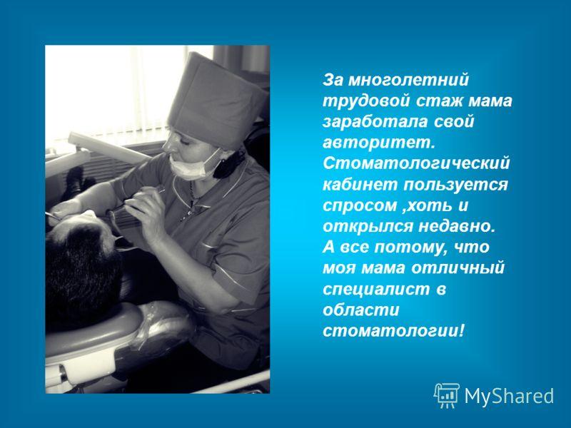 За многолетний трудовой стаж мама заработала свой авторитет. Стоматологический кабинет пользуется спросом,хоть и открылся недавно. А все потому, что моя мама отличный специалист в области стоматологии!