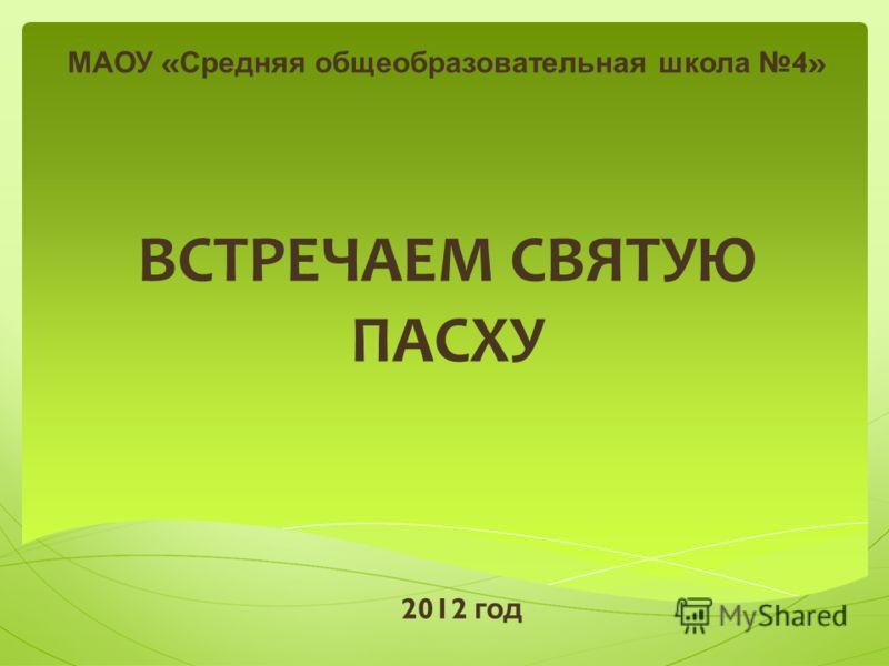 ВСТРЕЧАЕМ СВЯТУЮ ПАСХУ МАОУ « Средняя общеобразовательная школа 4» 2012 год