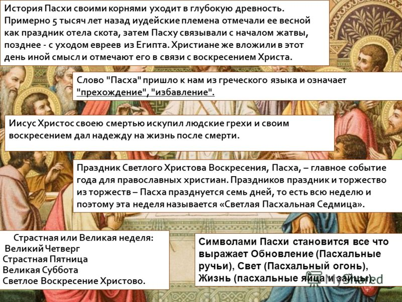 История Пасхи своими корнями уходит в глубокую древность. Примерно 5 тысяч лет назад иудейские племена отмечали ее весной как праздник отела скота, затем Пасху связывали с началом жатвы, позднее - с уходом евреев из Египта. Христиане же вложили в это