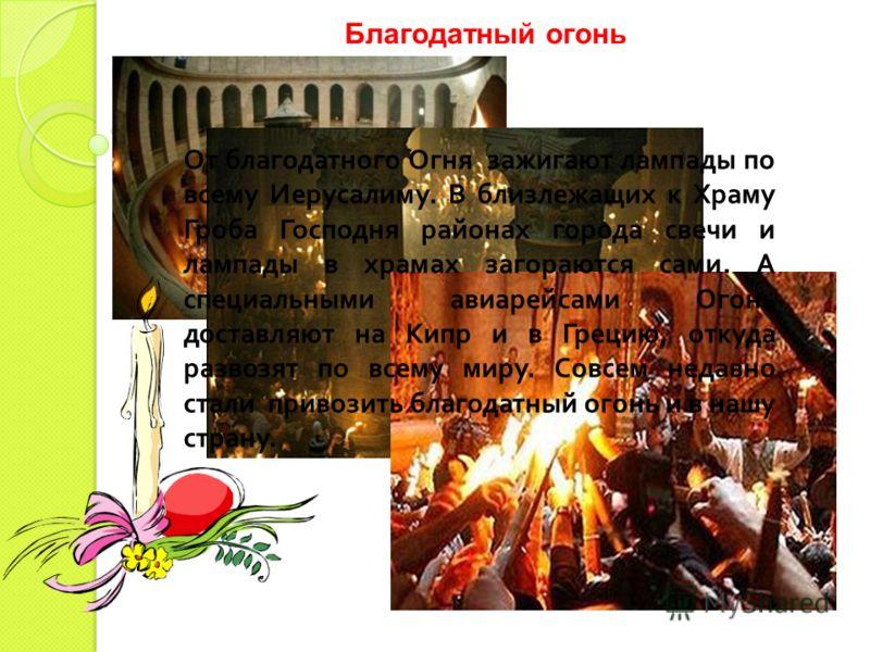 Благодатный огонь От благодатного Огня зажигают лампады по всему Иерусалиму. В близлежащих к Храму Гроба Господня районах города свечи и лампады в храмах загораются сами. А специальными авиарейсами Огонь доставляют на Кипр и в Грецию, откуда развозят