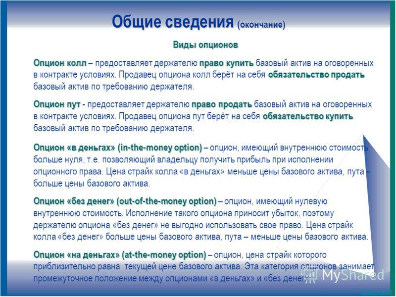 Общие сведения (окончание) Опцион «в деньгах» (in-the-money option) Опцион «в деньгах» (in-the-money option) – опцион, имеющий внутреннюю стоимость больше нуля, т.е. позволяющий владельцу получить прибыль при исполнении опционного права. Цена страйк