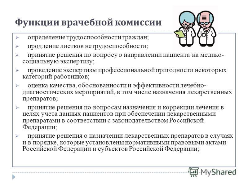 Функции врачебной комиссии определение трудоспособности граждан; продление листков нетрудоспособности; принятие решения по вопросу о направлении пациента на медико- социальную экспертизу; проведение экспертизы профессиональной пригодности некоторых к
