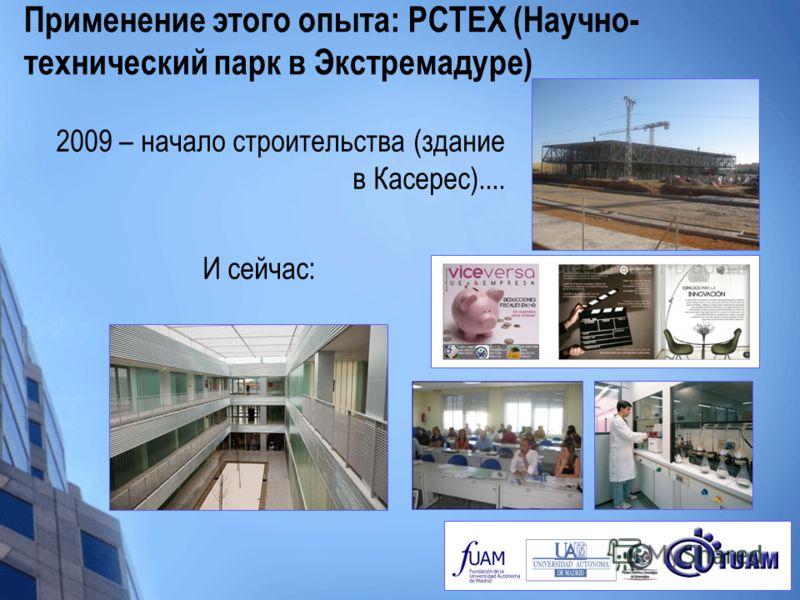 Применение этого опыта: PCTEX (Научно- технический парк в Экстремадуре) 2009 – начало строительства (здание в Касерес).... И сейчас: