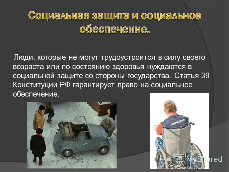 Люди, которые не могут трудоустроится в силу своего возраста или по состоянию здоровья нуждаются в социальной защите со стороны государства. Статья 39 Конституции РФ гарантирует право на социальное обеспечение.