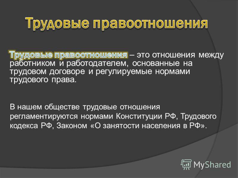 В нашем обществе трудовые отношения регламентируются нормами Конституции РФ, Трудового кодекса РФ, Законом «О занятости населения в РФ».