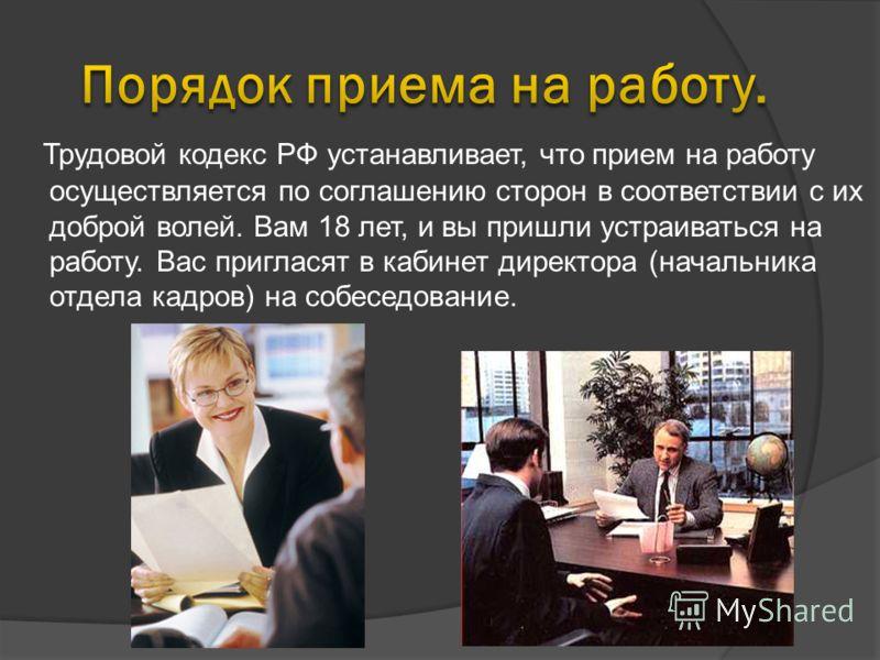 Трудовой кодекс РФ устанавливает, что прием на работу осуществляется по соглашению сторон в соответствии с их доброй волей. Вам 18 лет, и вы пришли устраиваться на работу. Вас пригласят в кабинет директора (начальника отдела кадров) на собеседование.
