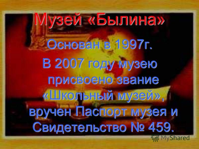 Музей «Былина» Основан в 1997г. В 2007 году музею присвоено звание «Школьный музей», вручен Паспорт музея и Свидетельство 459.