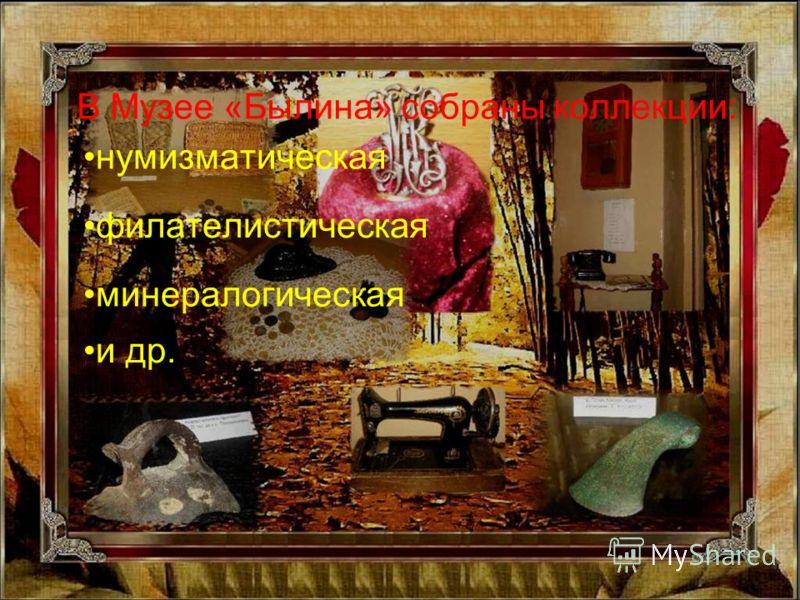 В Музее «Былина» собраны коллекции: нумизматическая филателистическая минералогическая и др.