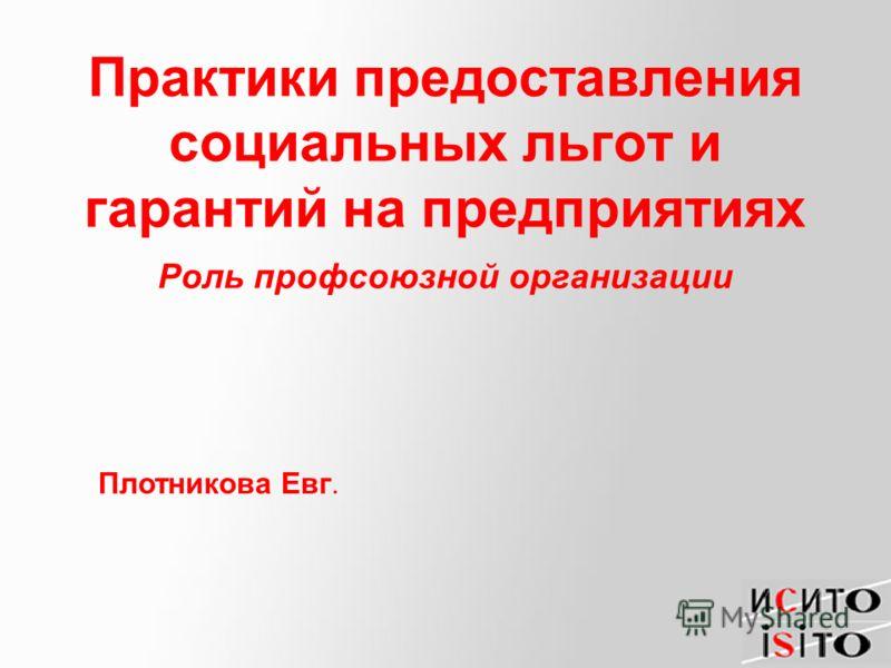 Практики предоставления социальных льгот и гарантий на предприятиях Роль профсоюзной организации Плотникова Евг.