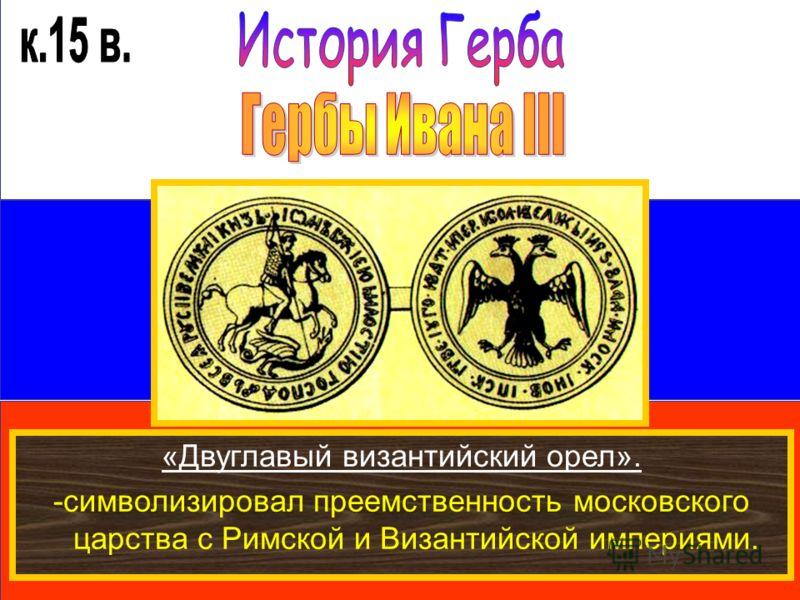 «Двуглавый византийский орел». -символизировал преемственность московского царства с Римской и Византийской империями.