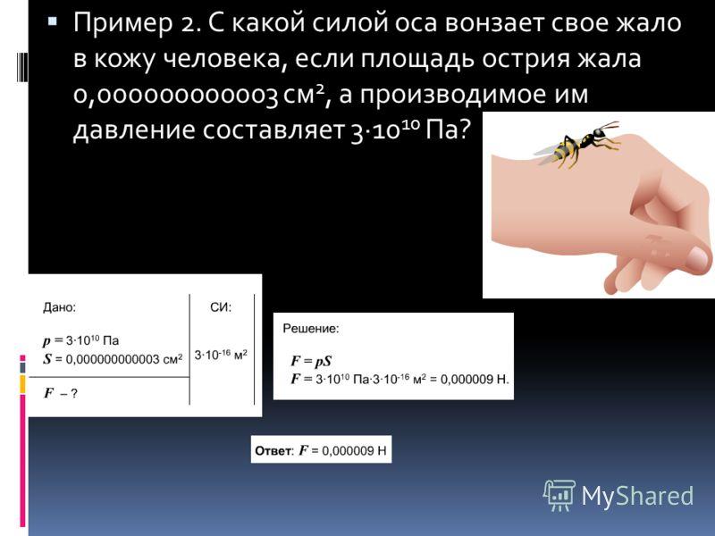 Пример 2. С какой силой оса вонзает свое жало в кожу человека, если площадь острия жала 0,000000000003 см 2, а производимое им давление составляет 3·10 10 Па?