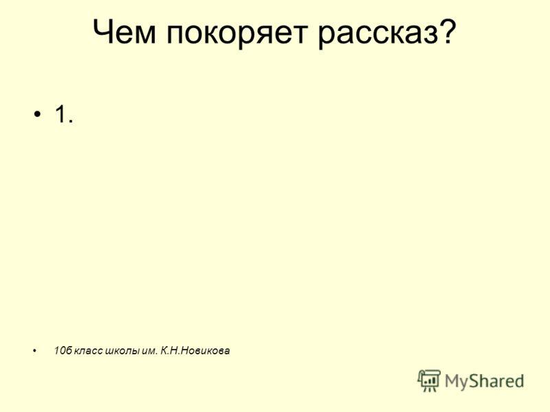 Чем покоряет рассказ? 1. 10б класс школы им. К.Н.Новикова