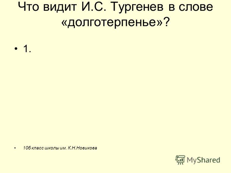 Что видит И.С. Тургенев в слове «долготерпенье»? 1. 10б класс школы им. К.Н.Новикова