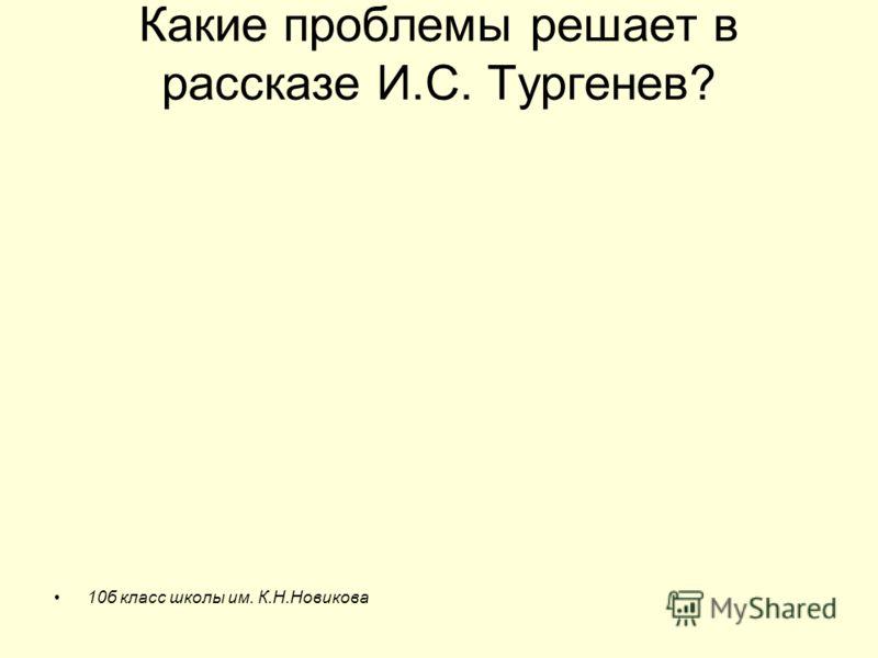 Какие проблемы решает в рассказе И.С. Тургенев? 10б класс школы им. К.Н.Новикова