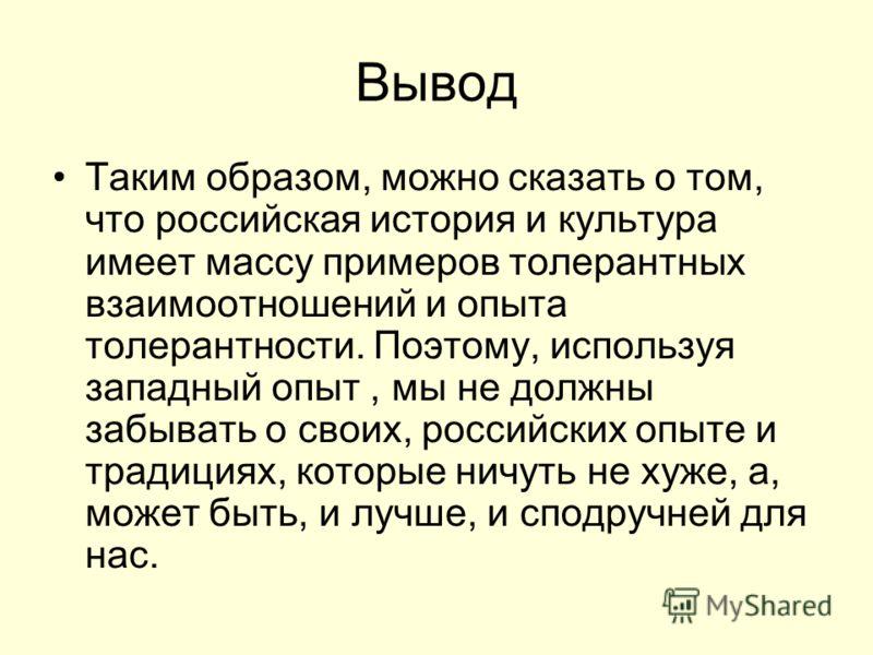Вывод Таким образом, можно сказать о том, что российская история и культура имеет массу примеров толерантных взаимоотношений и опыта толерантности. Поэтому, используя западный опыт, мы не должны забывать о своих, российских опыте и традициях, которые