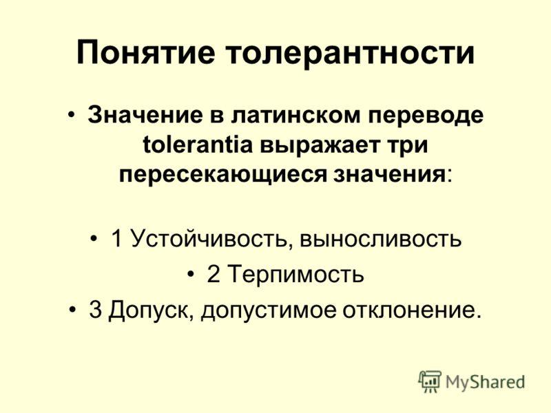 Понятие толерантности Значение в латинском переводе tolerantia выражает три пересекающиеся значения: 1 Устойчивость, выносливость 2 Терпимость 3 Допуск, допустимое отклонение.