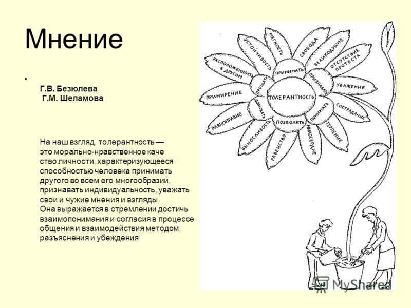 Г.В. Безюлева Г.М. Шеламова На наш взгляд, толерантность это морально-нравственное каче ство личности, характеризующееся способностью человека принимать другого во всем его многообразии, признавать индивидуальность, уважать свои и чужие мнения и взг