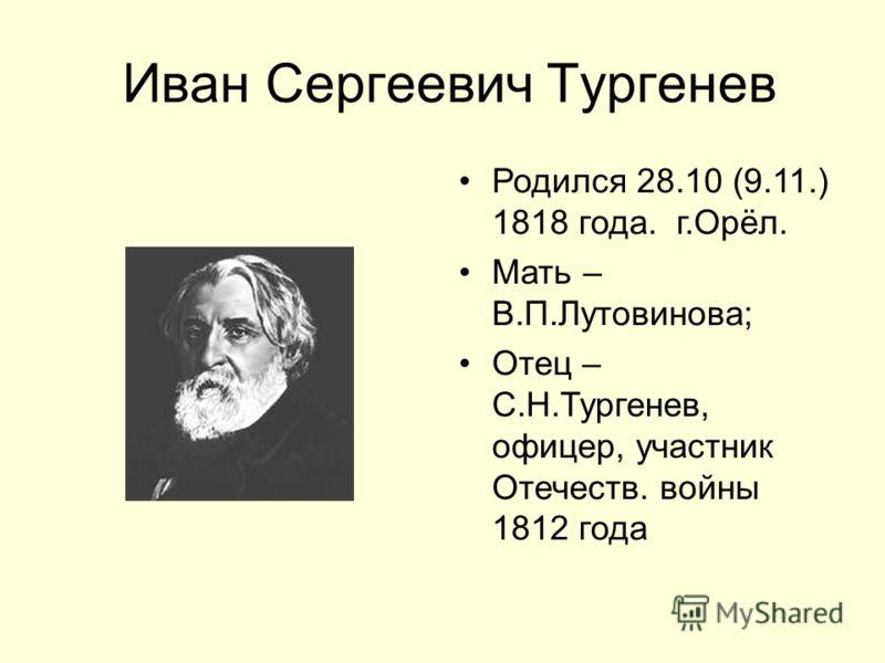 Иван Сергеевич Тургенев Родился 28.10 (9.11.) 1818 года. г.Орёл. Мать – В.П.Лутовинова; Отец – С.Н.Тургенев, офицер, участник Отечеств. войны 1812 года