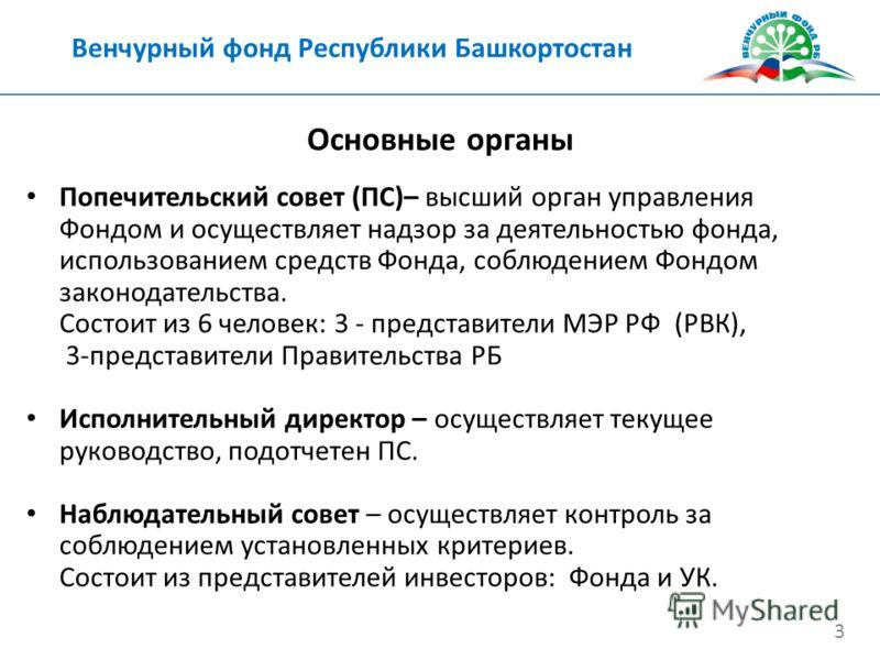 Венчурный фонд Республики Башкортостан 3 Попечительский совет (ПС)– высший орган управления Фондом и осуществляет надзор за деятельностью фонда, использованием средств Фонда, соблюдением Фондом законодательства. Состоит из 6 человек: 3 - представител