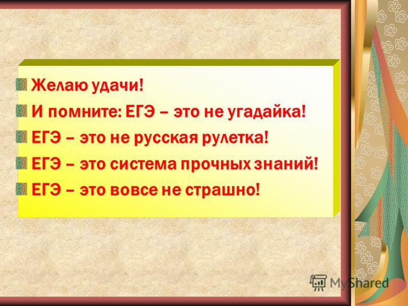 Желаю удачи! И помните: ЕГЭ – это не угадайка! ЕГЭ – это не русская рулетка! ЕГЭ – это система прочных знаний! ЕГЭ – это вовсе не страшно!