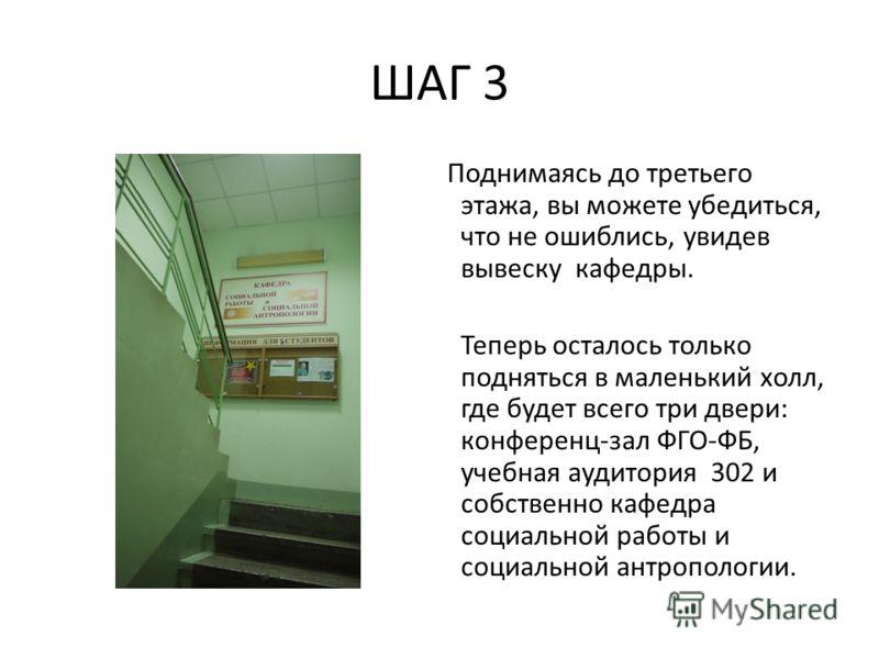 ШАГ 3 Поднимаясь до третьего этажа, вы можете убедиться, что не ошиблись, увидев вывеску кафедры. Теперь осталось только подняться в маленький холл, где будет всего три двери: конференц-зал ФГО-ФБ, учебная аудитория 302 и собственно кафедра социально