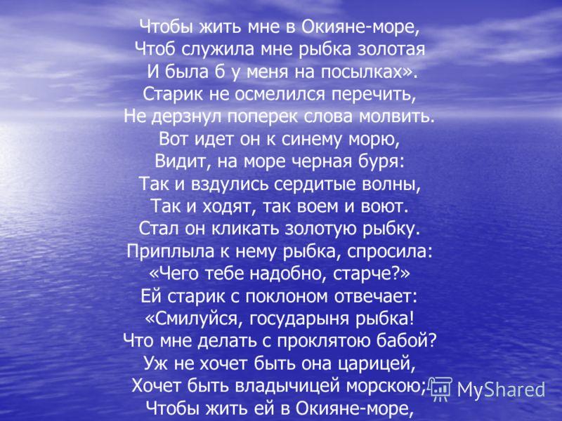 Чтобы жить мне в Окияне-море, Чтоб служила мне рыбка золотая И была б у меня на посылках». Старик не осмелился перечить, Не дерзнул поперек слова молвить. Вот идет он к синему морю, Видит, на море черная буря: Так и вздулись сердитые волны, Так и ход
