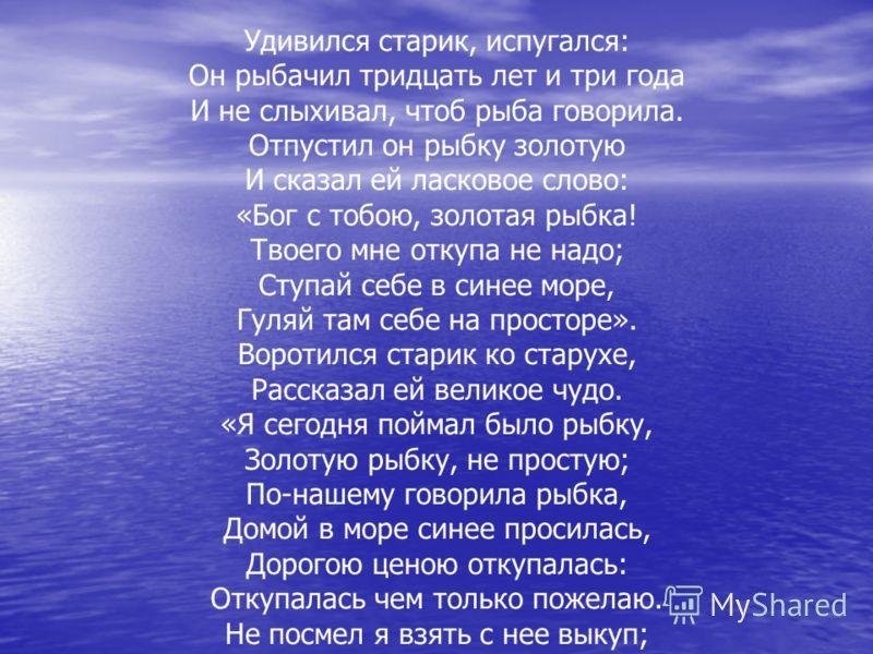 Удивился старик, испугался: Он рыбачил тридцать лет и три года И не слыхивал, чтоб рыба говорила. Отпустил он рыбку золотую И сказал ей ласковое слово: «Бог с тобою, золотая рыбка! Твоего мне откупа не надо; Ступай себе в синее море, Гуляй там себе н