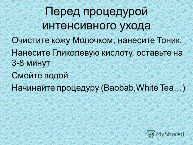 Перед процедурой интенсивного ухода Очистите кожу Молочком, нанесите Тоник, Нанесите Гликолевую кислоту, оставьте на 3-8 минут Смойте водой Начинайте процедуру (Baobab,White Tea…)
