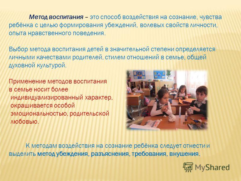 Метод воспитания – это способ воздействия на сознание, чувства ребёнка с целью формирования убеждений, волевых свойств личности, опыта нравственного поведения. Выбор метода воспитания детей в значительной степени определяется личными качествами родит