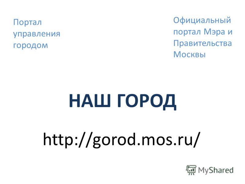 НАШ ГОРОД http://gorod.mos.ru/ Портал управления городом Официальный портал Мэра и Правительства Москвы