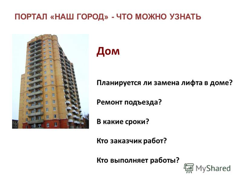 ПОРТАЛ «НАШ ГОРОД» - ЧТО МОЖНО УЗНАТЬ Планируется ли замена лифта в доме? Ремонт подъезда? В какие сроки? Кто заказчик работ? Кто выполняет работы? Дом