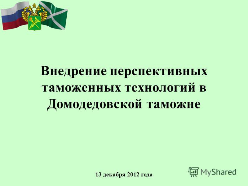 Внедрение перспективных таможенных технологий в Домодедовской таможне 13 декабря 2012 года