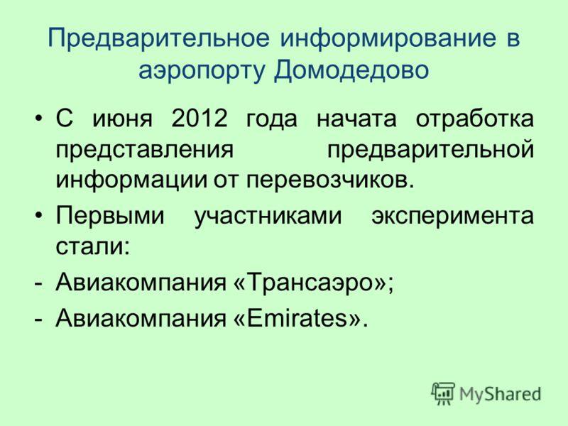 Предварительное информирование в аэропорту Домодедово С июня 2012 года начата отработка представления предварительной информации от перевозчиков. Первыми участниками эксперимента стали: -Авиакомпания «Трансаэро»; -Авиакомпания «Emirates».