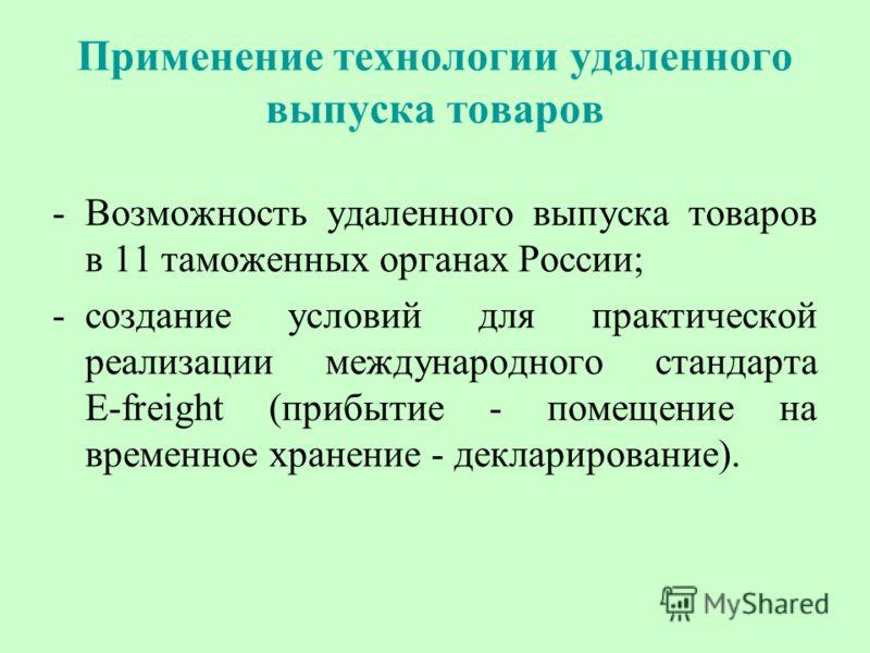 Применение технологии удаленного выпуска товаров -Возможность удаленного выпуска товаров в 11 таможенных органах России; -создание условий для практической реализации международного стандарта E-freight (прибытие - помещение на временное хранение - де