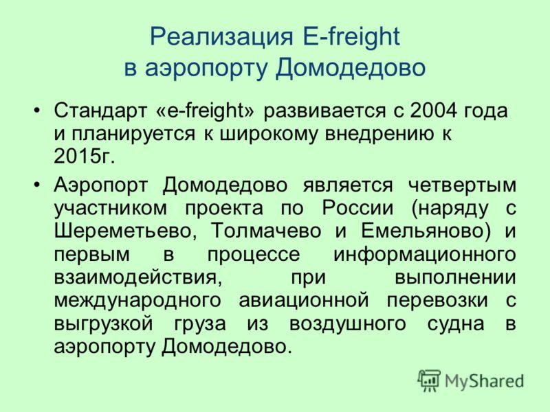 Стандарт «e-freight» развивается с 2004 года и планируется к широкому внедрению к 2015г. Аэропорт Домодедово является четвертым участником проекта по России (наряду с Шереметьево, Толмачево и Емельяново) и первым в процессе информационного взаимодейс