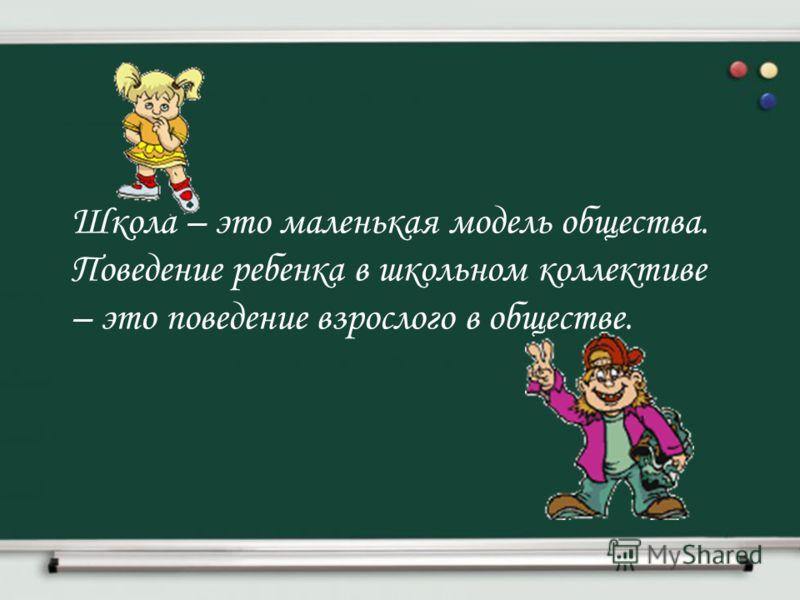 Школа – это маленькая модель общества. Поведение ребенка в школьном коллективе – это поведение взрослого в обществе.